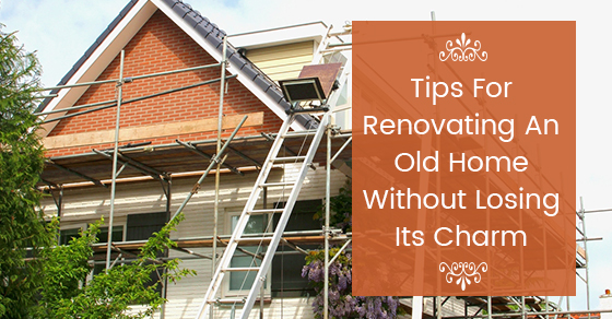 Tips For Renovating An Old Home Without Losing Its Charm