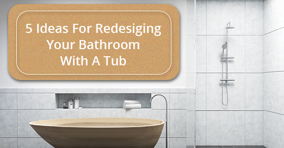 5 Ideas For Redesigning Your Bathroom With A Tub